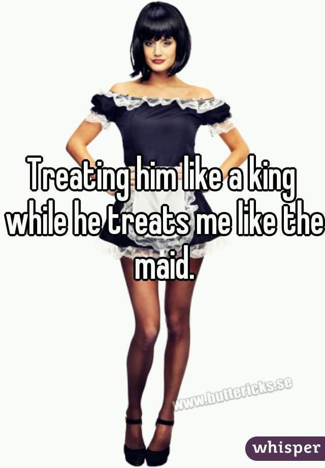 Treating him like a king while he treats me like the maid.