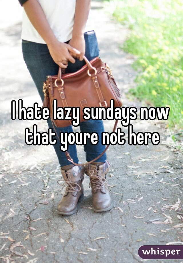 I hate lazy sundays now that youre not here