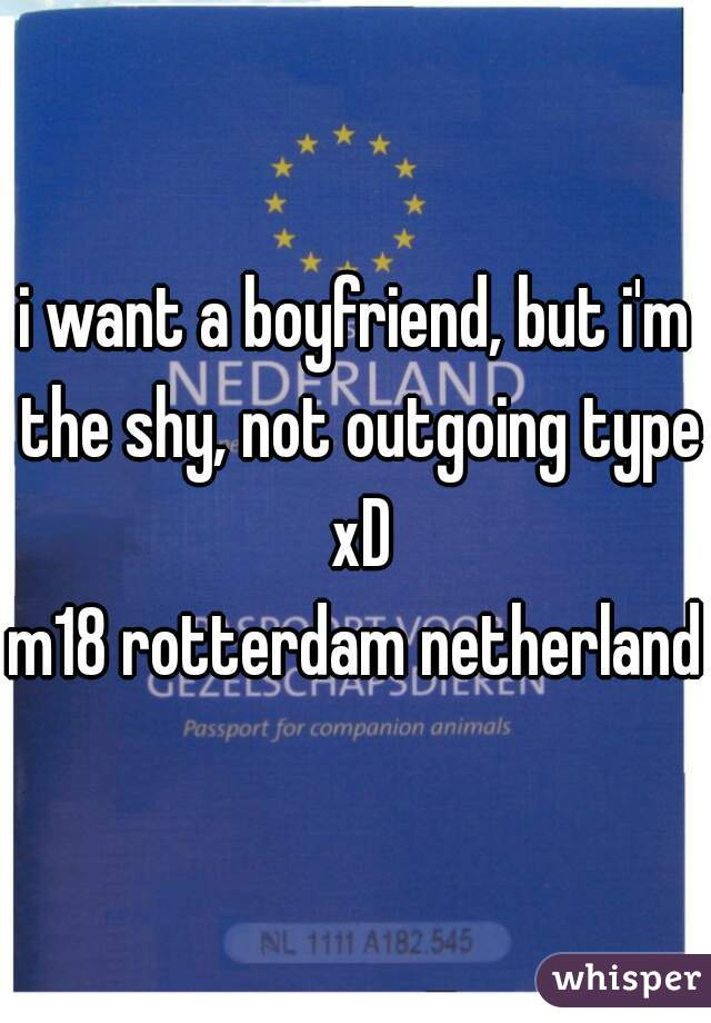 i want a boyfriend, but i'm the shy, not outgoing type xD m18 rotterdam netherlands