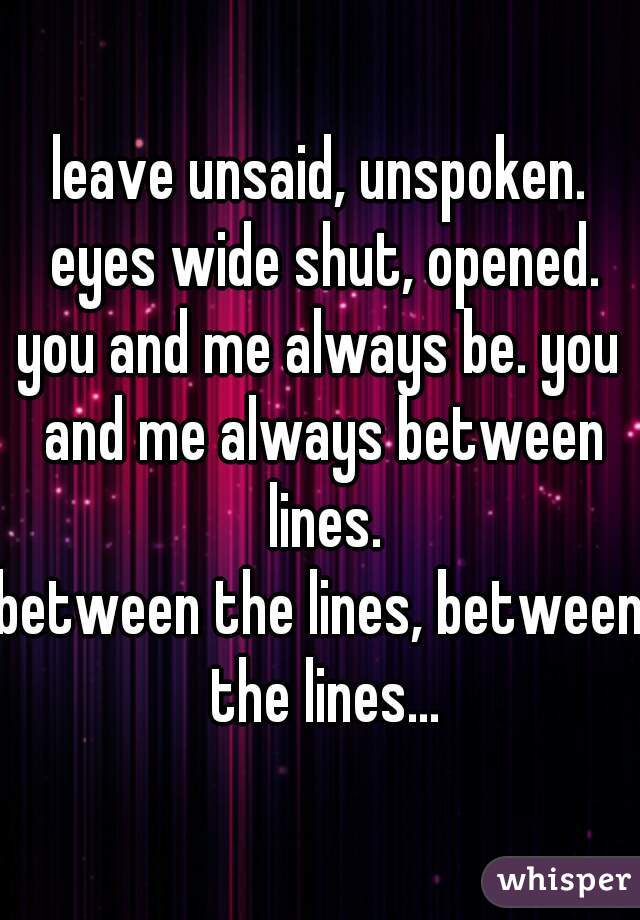 leave unsaid, unspoken. eyes wide shut, opened. you and me always be. you and me always between lines. between the lines, between the lines...