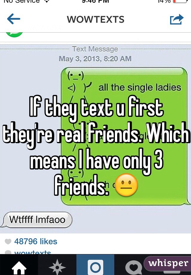 If they text u first  they're real friends. Which means I have only 3 friends. 😐