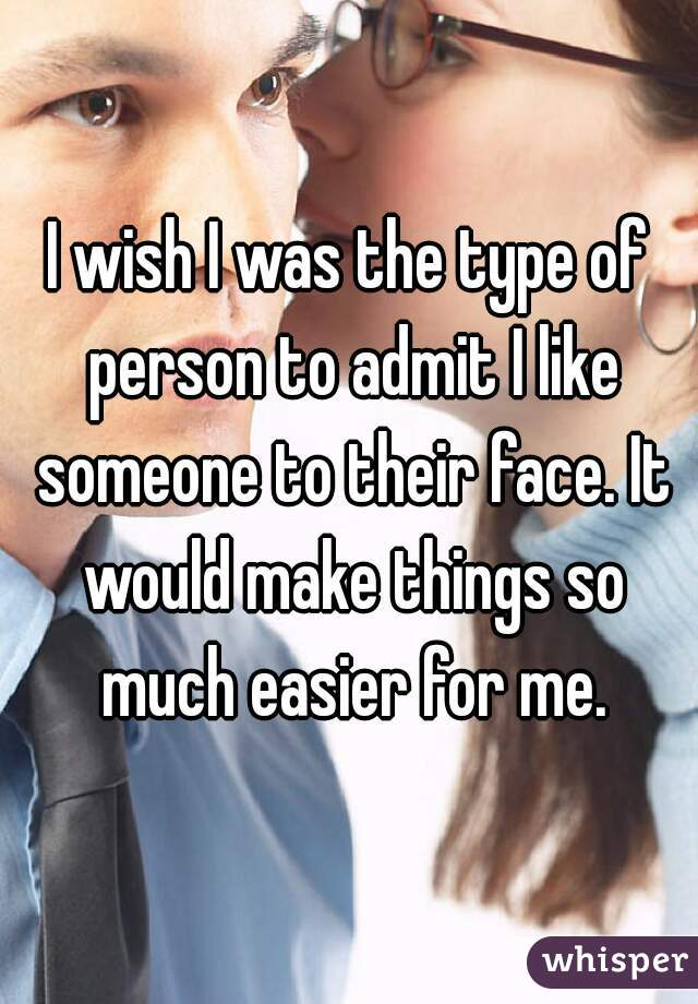 I wish I was the type of person to admit I like someone to their face. It would make things so much easier for me.
