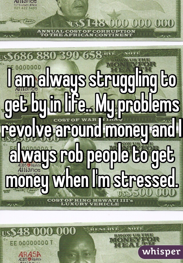 I am always struggling to get by in life.. My problems revolve around money and I always rob people to get money when I'm stressed.