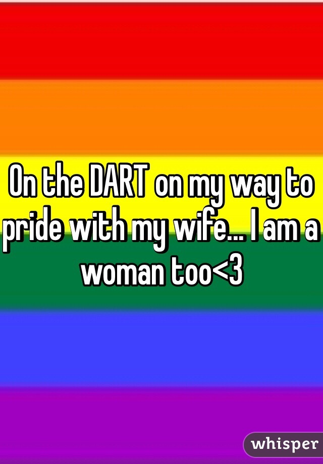 On the DART on my way to pride with my wife... I am a woman too<3