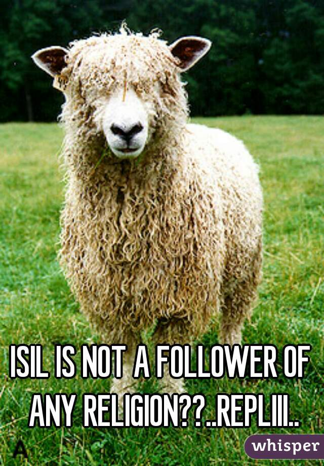 ISIL IS NOT A FOLLOWER OF ANY RELIGION??..REPLIII..