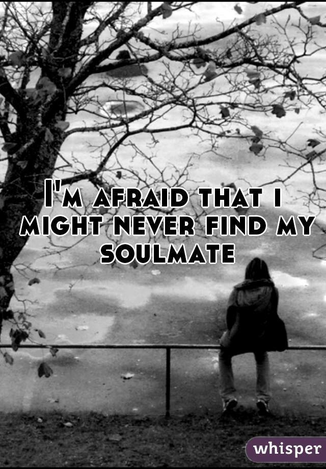 I'm afraid that i might never find my soulmate