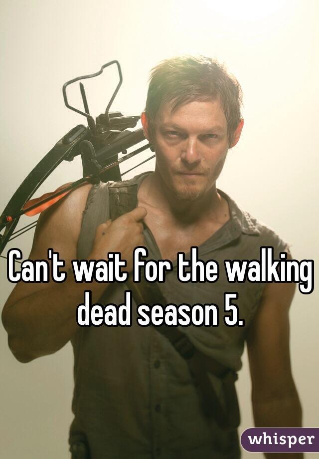 Can't wait for the walking dead season 5.