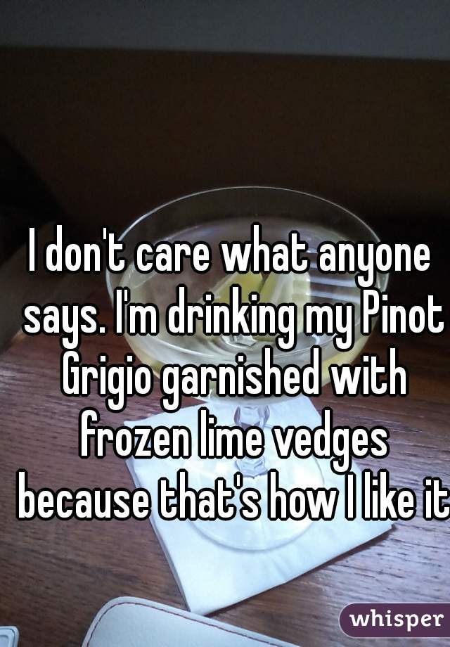 I don't care what anyone says. I'm drinking my Pinot Grigio garnished with frozen lime vedges because that's how I like it.