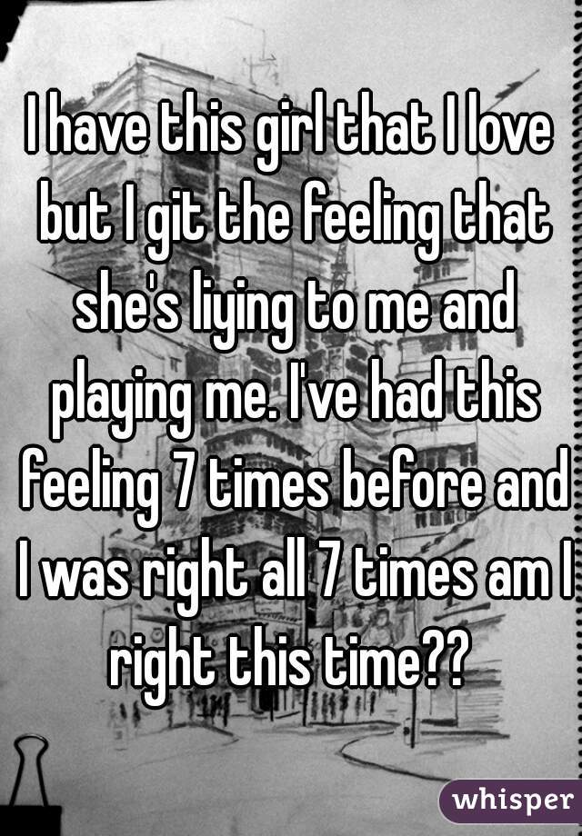 I have this girl that I love but I git the feeling that she's liying to me and playing me. I've had this feeling 7 times before and I was right all 7 times am I right this time??