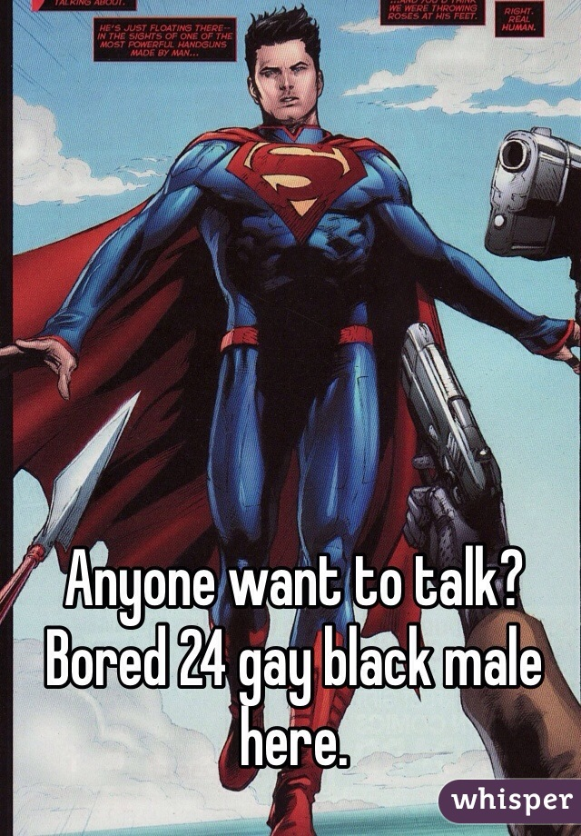 Anyone want to talk? Bored 24 gay black male here.