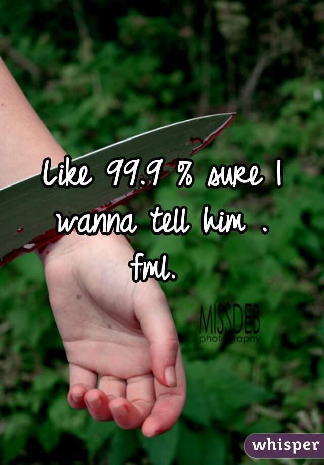 Like 99.9 % sure I wanna tell him .   fml.