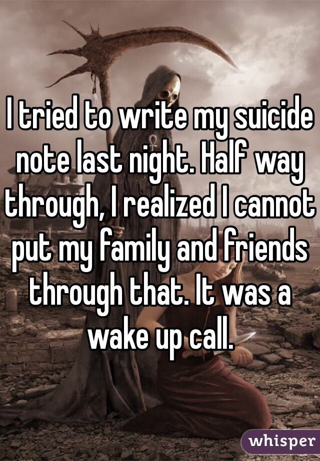 I tried to write my suicide note last night. Half way through, I realized I cannot put my family and friends through that. It was a wake up call.