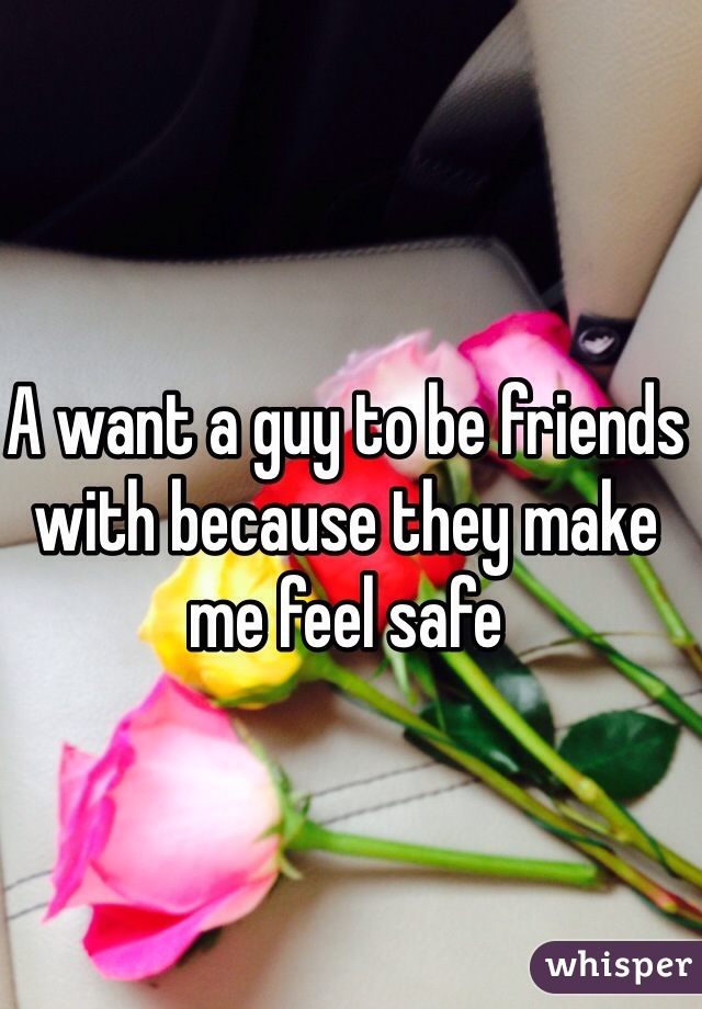 A want a guy to be friends with because they make me feel safe