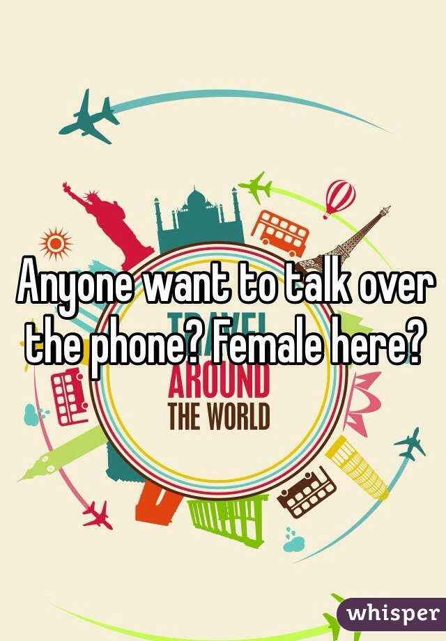 Anyone want to talk over the phone? Female here?