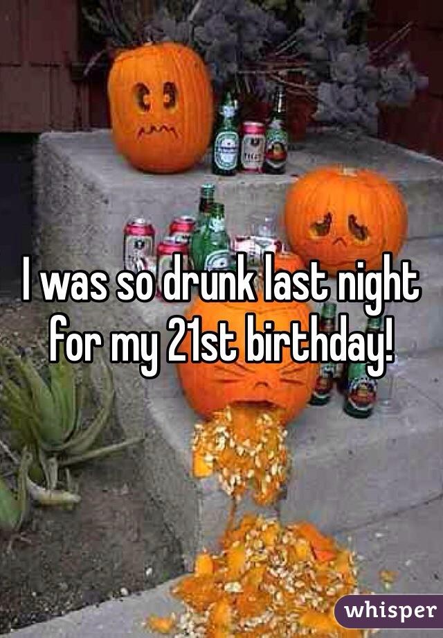 I was so drunk last night for my 21st birthday!
