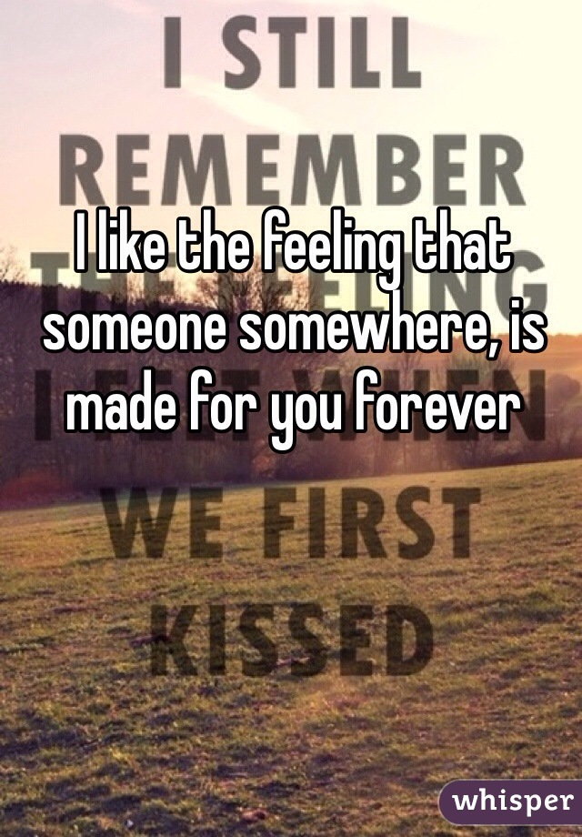 I like the feeling that someone somewhere, is made for you forever