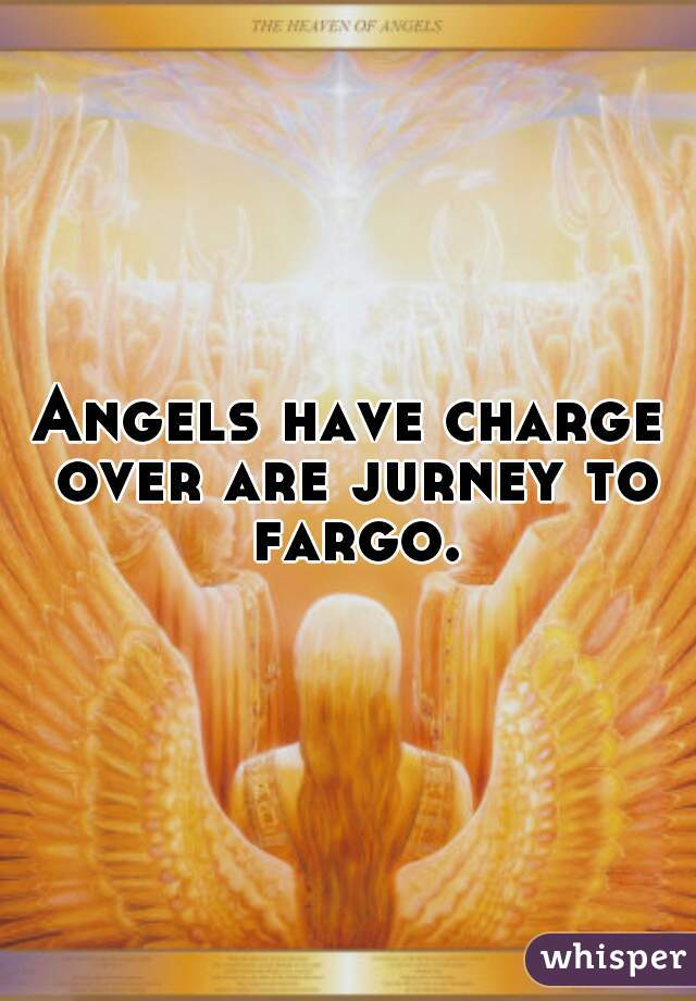 Angels have charge over are jurney to fargo.