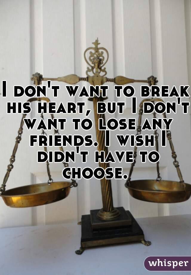 I don't want to break his heart, but I don't want to lose any friends. I wish I didn't have to choose.