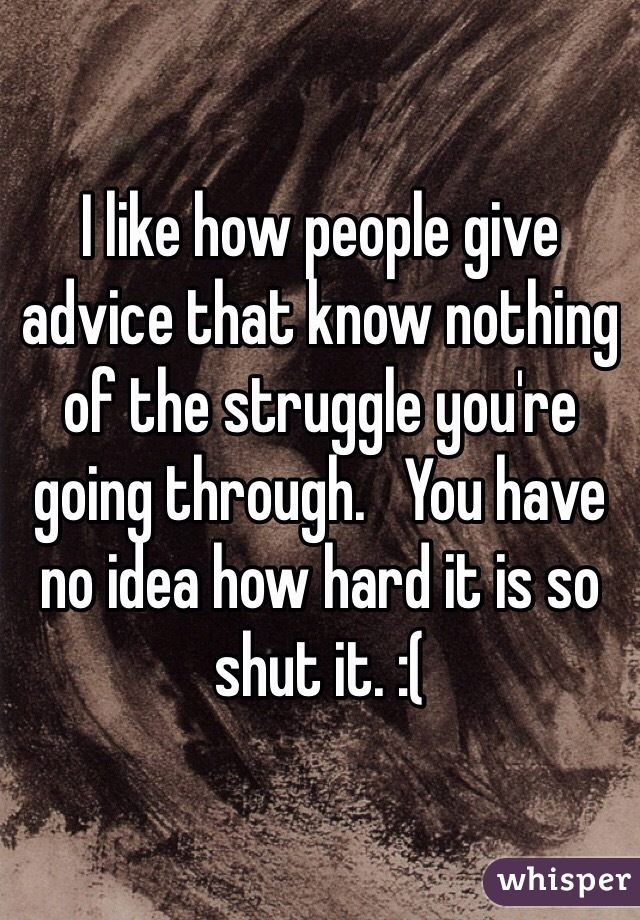 I like how people give advice that know nothing of the struggle you're going through.   You have no idea how hard it is so shut it. :(
