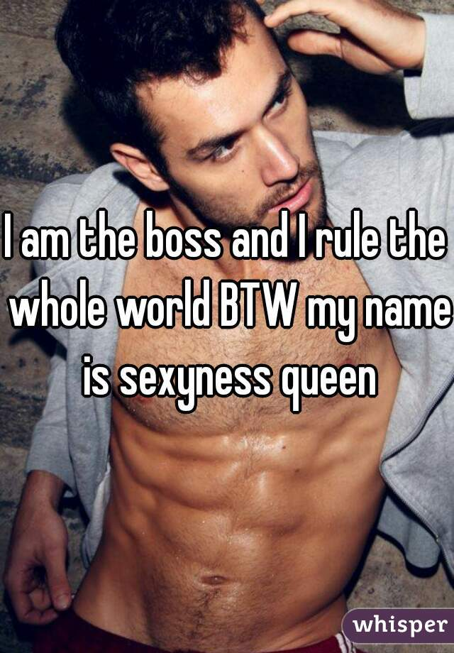 I am the boss and I rule the whole world BTW my name is sexyness queen