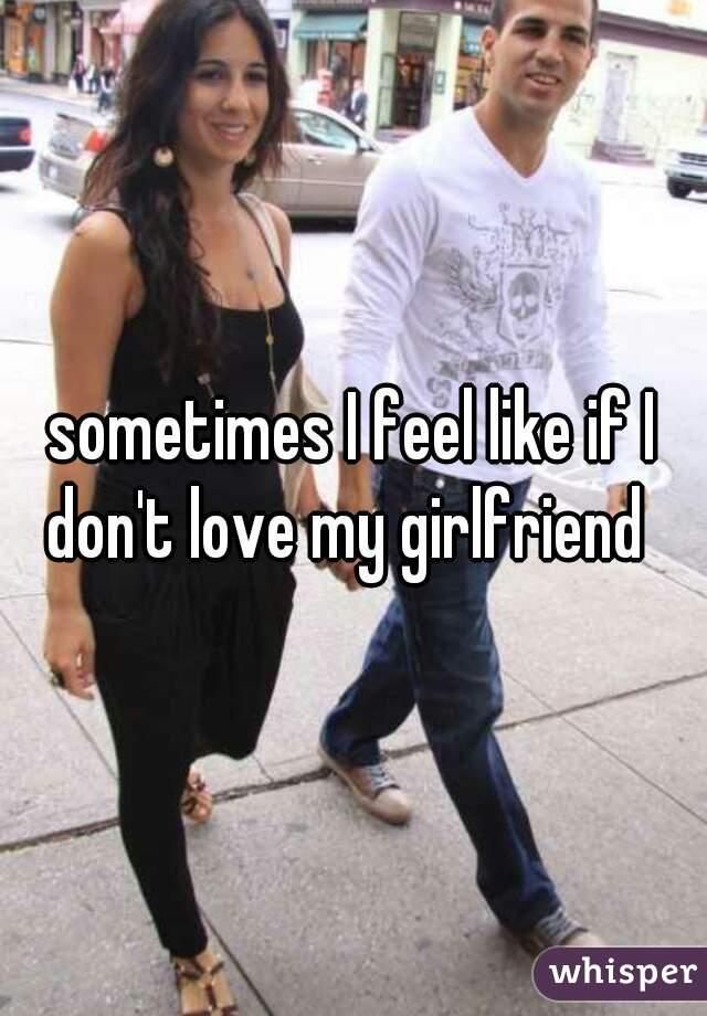 sometimes I feel like if I don't love my girlfriend