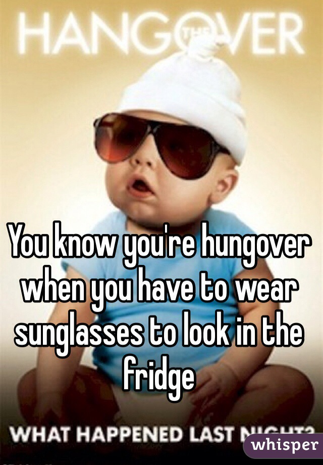You know you're hungover when you have to wear sunglasses to look in the fridge
