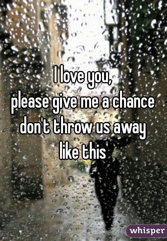 I love you, please give me a chance don't throw us away like this