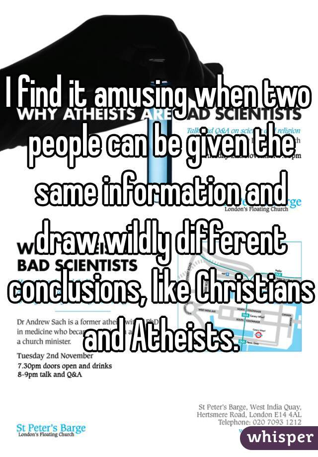 I find it amusing when two people can be given the same information and draw wildly different conclusions, like Christians and Atheists.