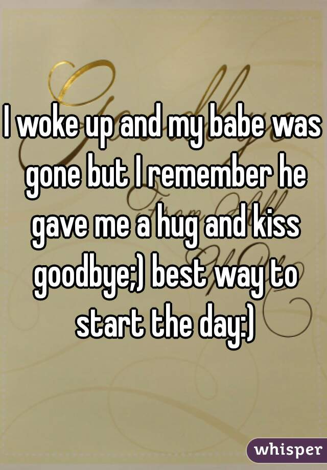 I woke up and my babe was gone but I remember he gave me a hug and kiss goodbye;) best way to start the day:)