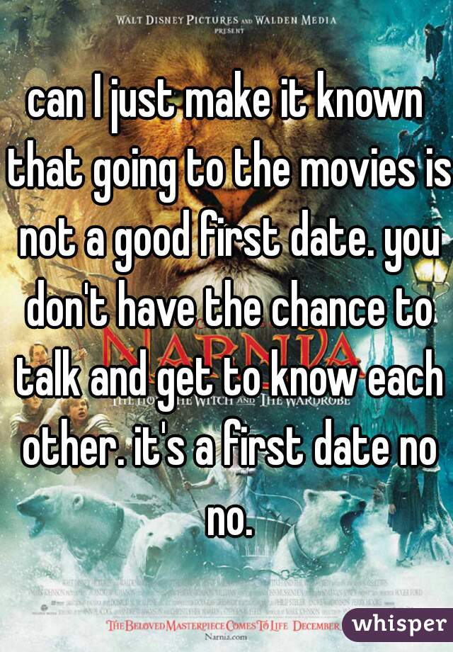 can I just make it known that going to the movies is not a good first date. you don't have the chance to talk and get to know each other. it's a first date no no.