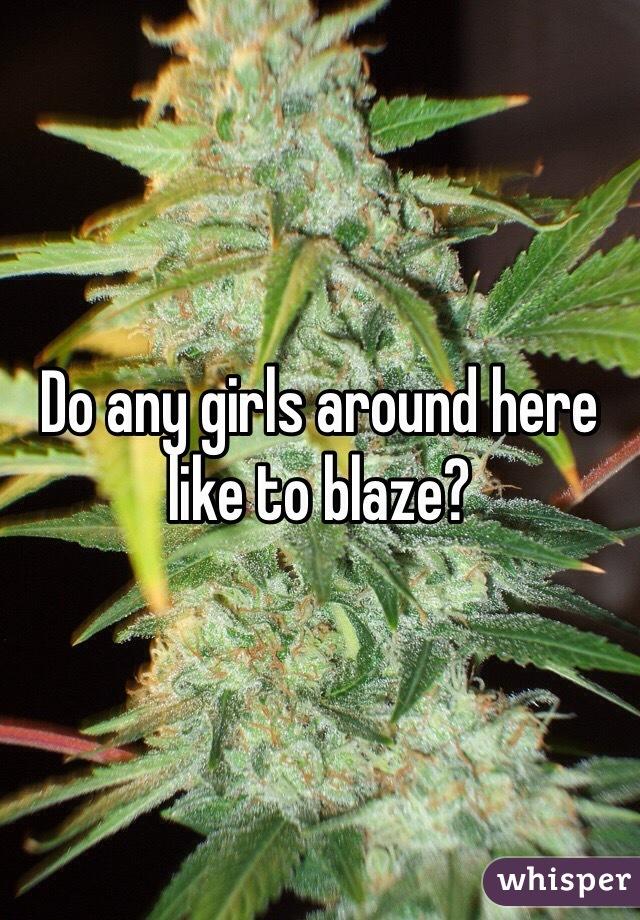 Do any girls around here like to blaze?