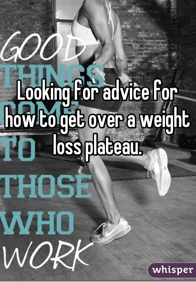 Looking for advice for how to get over a weight loss plateau.
