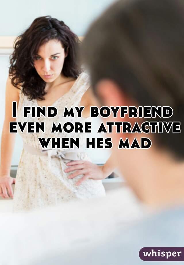 I find my boyfriend even more attractive when hes mad