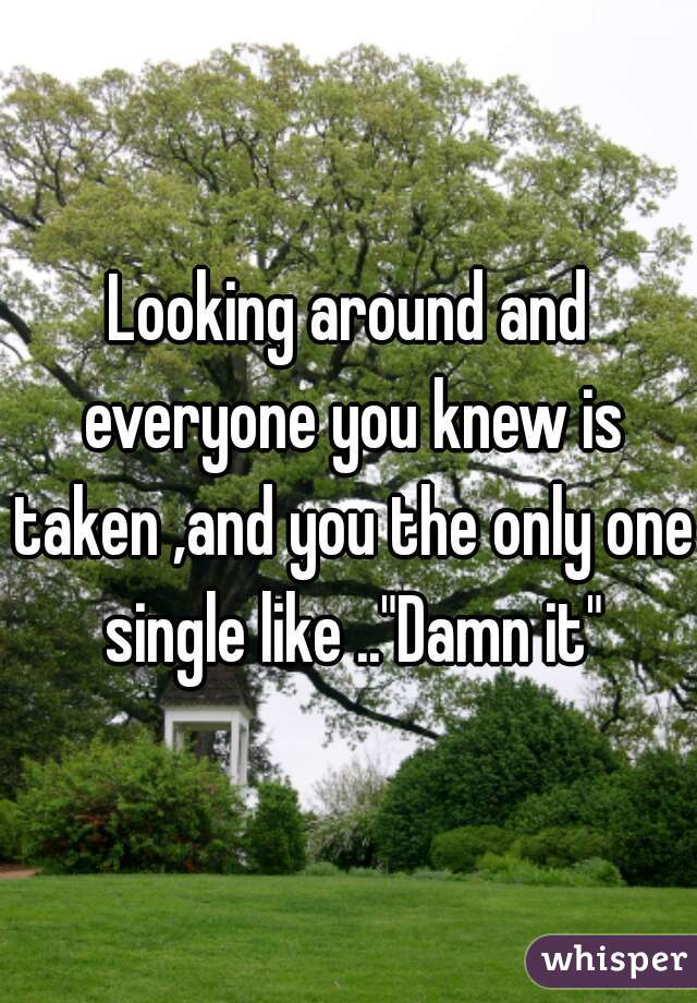 """Looking around and everyone you knew is taken ,and you the only one single like ..""""Damn it"""""""