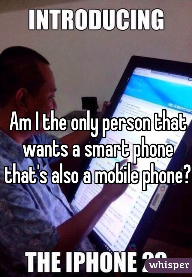 Am I the only person that wants a smart phone that's also a mobile phone?