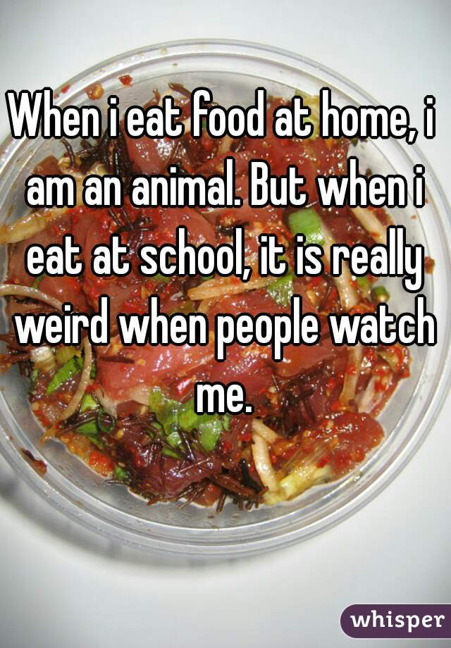 When i eat food at home, i am an animal. But when i eat at school, it is really weird when people watch me.