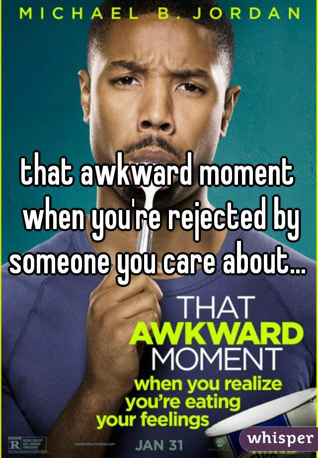 that awkward moment when you're rejected by someone you care about...