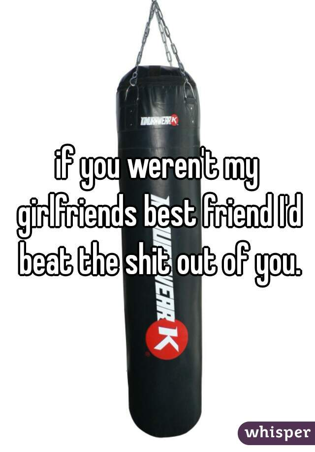 if you weren't my girlfriends best friend I'd beat the shit out of you.
