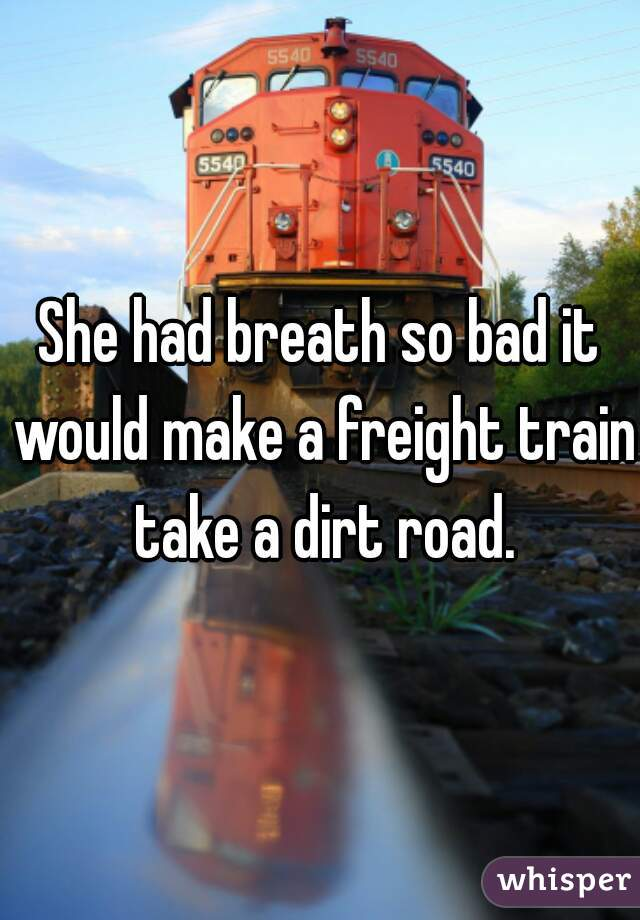 She had breath so bad it would make a freight train take a dirt road.