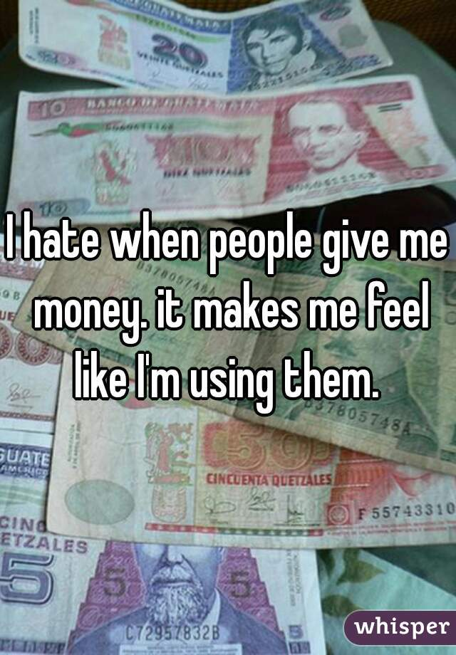 I hate when people give me money. it makes me feel like I'm using them.
