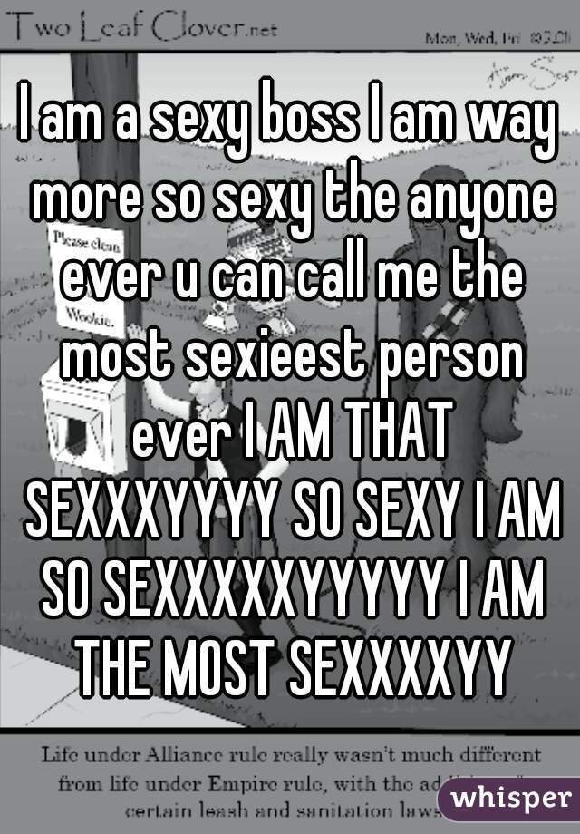 I am a sexy boss I am way more so sexy the anyone ever u can call me the most sexieest person ever I AM THAT SEXXXYYYY SO SEXY I AM SO SEXXXXXYYYYY I AM THE MOST SEXXXXYY