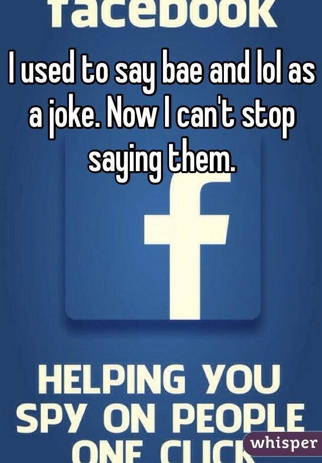 I used to say bae and lol as a joke. Now I can't stop saying them.