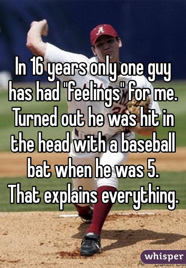 """In 16 years only one guy has had """"feelings"""" for me. Turned out he was hit in the head with a baseball bat when he was 5.  That explains everything."""