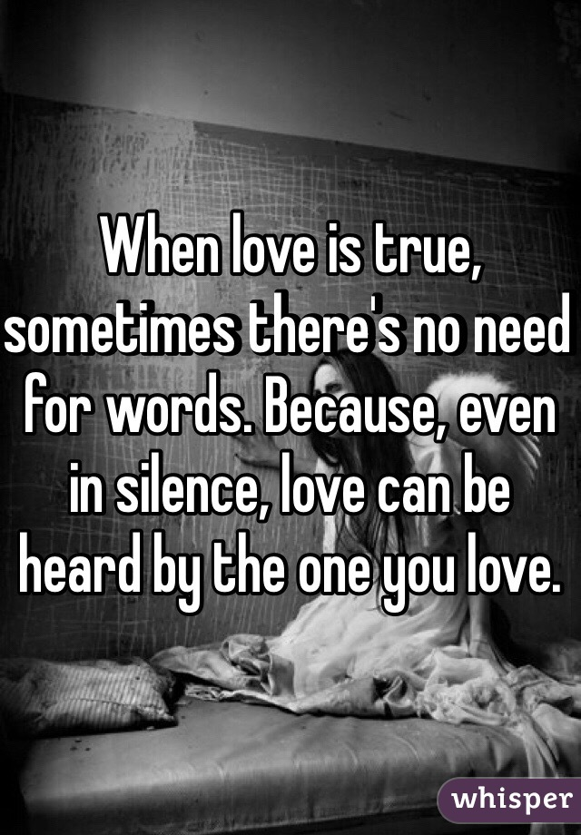 When love is true, sometimes there's no need for words. Because, even in silence, love can be heard by the one you love.