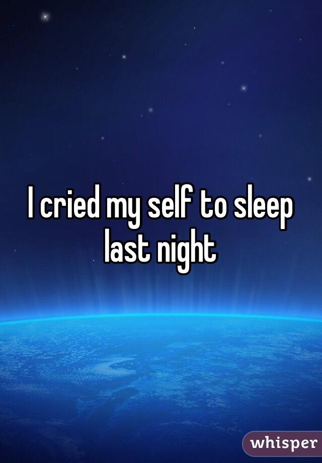 I cried my self to sleep last night