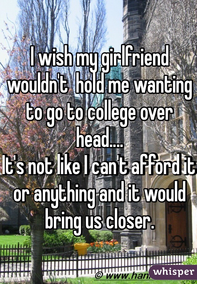 I wish my girlfriend wouldn't  hold me wanting to go to college over head.... It's not like I can't afford it or anything and it would bring us closer.