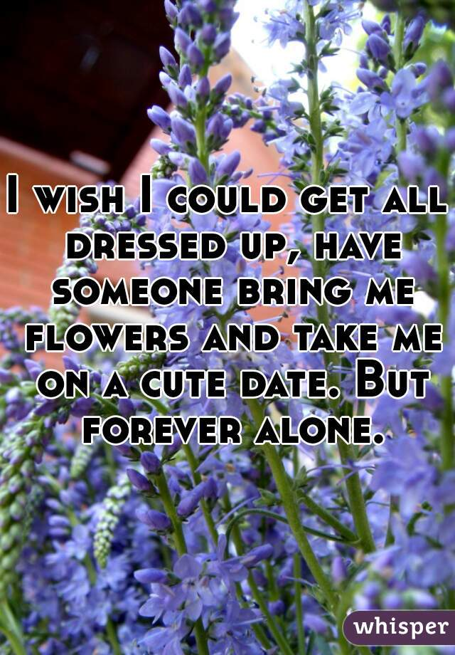 I wish I could get all dressed up, have someone bring me flowers and take me on a cute date. But forever alone.