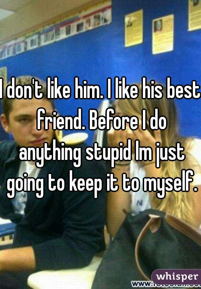 I don't like him. I like his best friend. Before I do anything stupid Im just going to keep it to myself.
