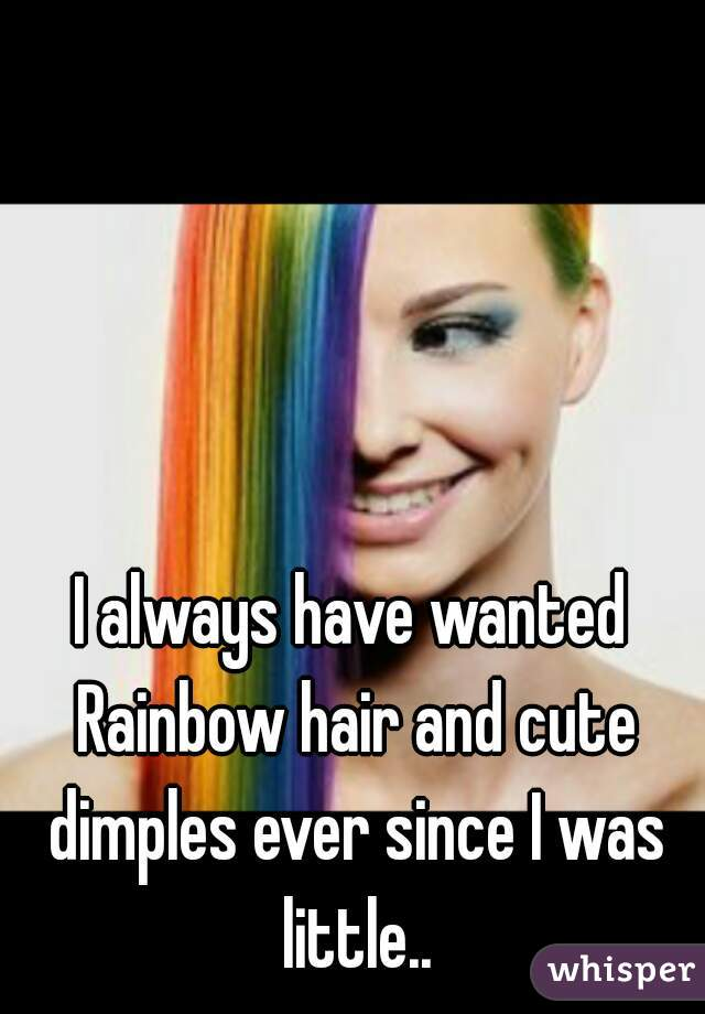 I always have wanted Rainbow hair and cute dimples ever since I was little..