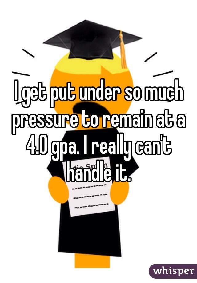 I get put under so much pressure to remain at a 4.0 gpa. I really can't handle it.